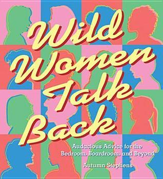 Wild Women Talk Back: Audacious Advice for the Bedroom, Boardroom, and Beyond  by  Autumn Stephens