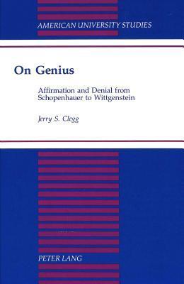 On Genius: Affirmation and Denial from Schopenhauer to Wittgenstein  by  Jerry S. Clegg