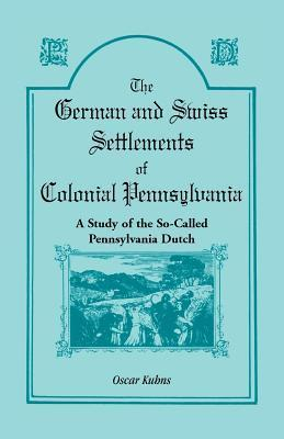 German And Swiss Settlements Of Colonial Pennsylvania: A Study Of The So Called Pennsylvania Dutch Oscar Kuhns