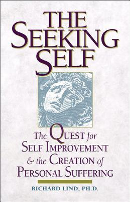 The Seeking Self: The Quest for Self Improvement and the Creation of Personal Suffering Richard E Lind