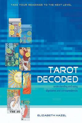 Tarot Decoded: Understanding and Using Dignities and Correspondences Elizabeth Hazel