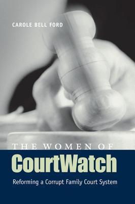 The Women of Courtwatch: Reforming a Corrupt Family Court System Carole Bell Ford