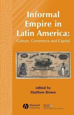 Informal Empire in Latin America: Culture, Commerce, and Capital  by  Matthew Brown