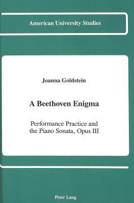 A Beethoven Enigma: Performance Practice and the Piano Sonata, Opus 111  by  Joanna Goldstein
