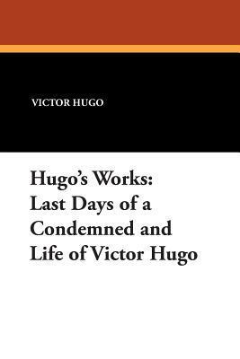 Hugos Works: Last Days of a Condemned and Life of Victor Hugo Victor Hugo