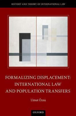Formalizing Displacement: International Law and Population Transfers Umut Ozsu