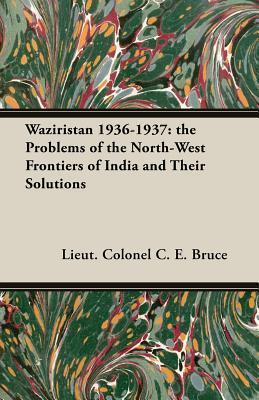 Waziristan 1936-1937: The Problems of the North-West Frontiers of India and Their Solutions C.E. Bruce