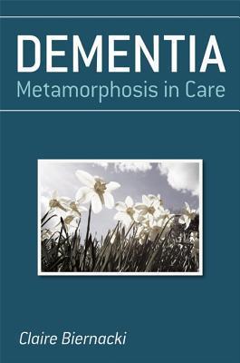 Dementia: Metamorphosis in Care  by  Claire Biernacki