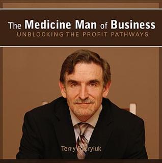 The Medicine Man of Business: Unblocking the Profit Pathways Terry Patryluk