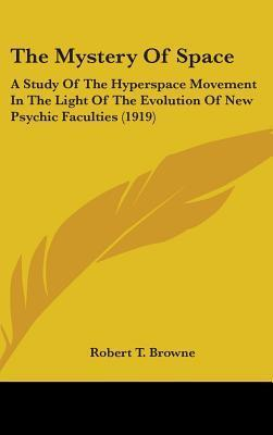 The Mystery of Space: A Study of the Hyperspace Movement in the Light of the Evolution of New Psychic Faculties (1919) Robert T. Browne