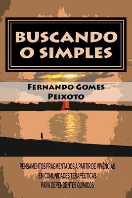 Buscando O Simples: Pensamentos Fragmentados a Partir de Vivencias Em Comunidades Terapeuticas Para Dependentes Quimicos  by  Fernando Gomes Peixoto