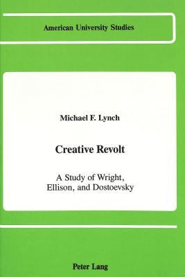 Creative Revolt: A Study of Wright, Ellison, and Dostoevsky Michael F. Lynch