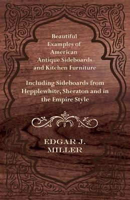 Beautiful Examples of American Antique Sideboards and Kitchen Furniture - Including Sideboards from Hepplewhite, Sheraton and in the Empire Style  by  Edgar G. Miller Jr.