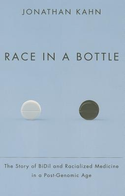 Race in a Bottle: The Story of BiDil and Racialized Medicine in a Post-Genomic Age Jonathan Kahn