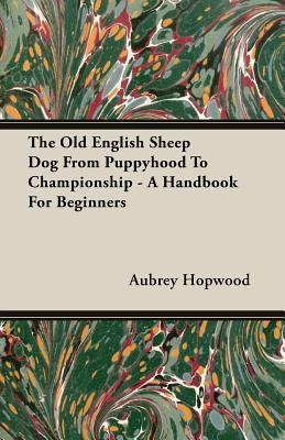 The Old English Sheep Dog from Puppyhood to Championship - A Handbook for Beginners  by  Aubrey Hopwood