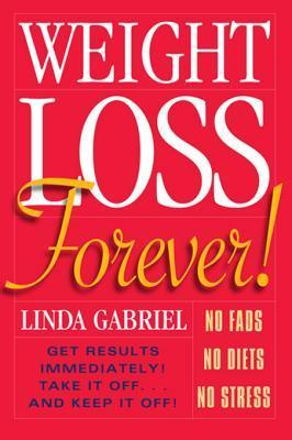 Weight Loss Forever!: NO FADS. NO DIETS. NO STRESS. GET RESULTS IMMEDIATELY! Linda Gabriel