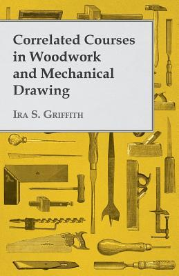 Correlated Courses in Woodwork and Mechanical Drawing  by  Ira S. Griffith