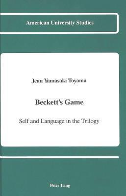 Becketts Game: Self and Language in the Trilogy Jean Yamasaki Toyama