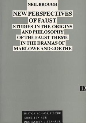 New Perspectives Of Faust: Studies In The Origins And Philosophy Of The Faust Theme In The Dramas Of Marlowe And Goethe Neil Brough