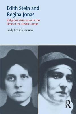 Edith Stein and Regina Jonas: Religious Visionaries in the Time of the Death Camps  by  Emily Leah Silverman