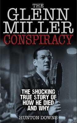 The Glenn Miller Conspiracy: The Shocking True Story of How He Died and Why  by  Hunton Downs