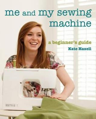 Me And My Sewing Machine: A Beginners Guide Kate Haxell