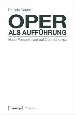 Oper ALS Auffhrung: Neue Perspektiven Auf Opernanalyse Daniele Daude