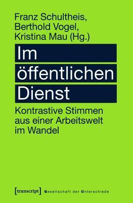 Im Offentlichen Dienst: Kontrastive Stimmen Aus Einer Arbeitswelt Im Wandel Franz Schultheis