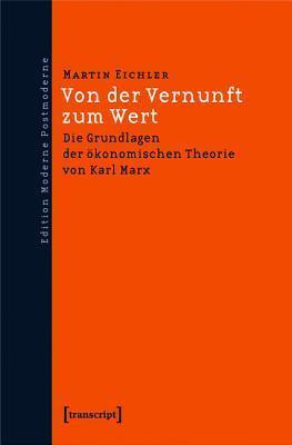 Von Der Vernunft Zum Wert: Die Grundlagen Der Okonomischen Theorie Von Karl Marx Martin Eichler