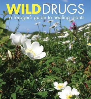 Wild Drugs: A Foragers Guide to Healing Plants  by  Zoe Hawes