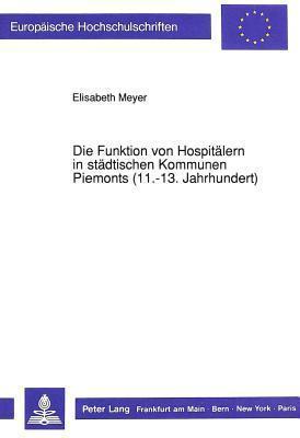 Die Funktion Von Hospitaelern in Staedtischen Kommunen Piemonts (11.-13. Jahrhundert)  by  Elisabeth Meyer