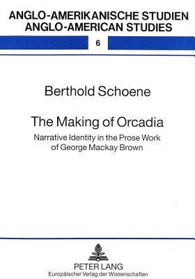 The Making of Orcadia: Narrative Identity in the Prose Work of George MacKay Brown  by  Berthold Schoene