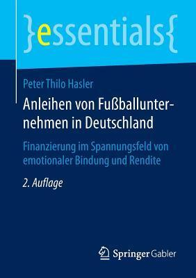 Anleihen Von Fussballunternehmen in Deutschland: Finanzierung Im Spannungsfeld Von Emotionaler Bindung Und Rendite Peter Thilo Hasler