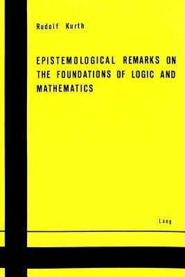 Epistemological Remarks on the Foundations of Logic and Mathematics  by  Rudolf Kurth