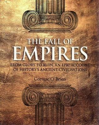 The Fall Of Empires: From Glory To Ruin, An Epic Account Of Historys Ancient Civilisations Cormac OBrien