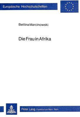 Die Frau in Afrika: Untersuchungen Zum Schwarzafrikanischen Frankophonen Roman Kameruns Und Senegals Bettina Marcinowski