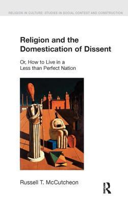Religion And The Domestication Of Dissent: Or, How To Live In A Less Than Perfect Nation  by  Russell T. McCutcheon