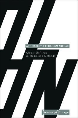 Art History and Fetishism Abroad: Global Shiftings in Media and Methods  by  Gabriele Genge