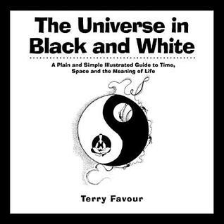 The Universe in Black and White: A Plain and Simple Illustrated Guide to Time, Space, and the Meaning of Life Terry Favour