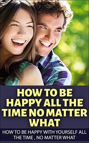 How To Be Happy All The Time No Matter What : How To Be Happy With Yourself All The Time , No Matter What (Happiness now, Happiness is a choice, Happiness ... The art of happiness, Delivering happiness) Jaina Spencer
