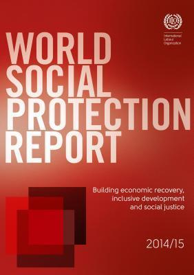 World Social Protection Report 2014/15: Building Economic Recovery, Inclusive Development and Social Justice International Monetary Fund