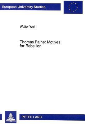 Thomas Paine: Motives For Rebellion (European University Studies. Series Xiv, Anglo Saxon Language And Literature, Vol. 248 = Europaische) Walter Woll