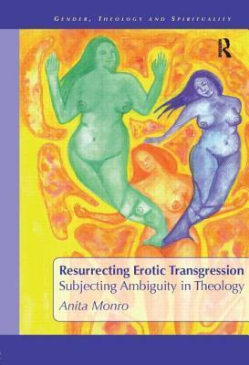 Resurrecting Erotic Transgression: Subjecting Ambiguity in Theology  by  Anita Monro