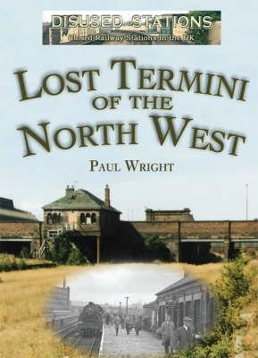 Disused Stations: Lost Termini of the North West  by  Paul Wright