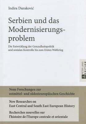 Serbien Und Das Modernisierungsproblem: Die Entwicklung Der Gesundheitspolitik Und Sozialen Kontrolle Bis Zum Ersten Weltkrieg  by  Indira Durakovic