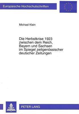Die Herbstkrise 1923 Zwischen Dem Reich, Bayern Und Sachsen Im Spiegel Zeitgenoessischer Deutscher Zeitungen Michael Klein