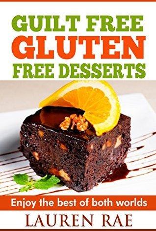 Guilt-Free Gluten-Free Desserts: Enjoy The Best of Both Worlds! (gluten free everyday cookbook, gluten free products, gluten free books, gluten free diet plan, celiac disease) Lauren Rae