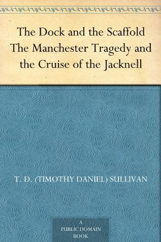 The Dock and the Scaffold The Manchester Tragedy and the Cruise of the Jacknell T. D. (Timothy Daniel) Sullivan