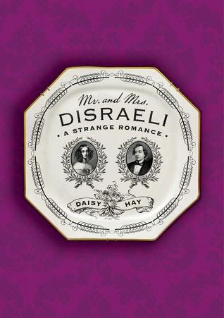 Mr. and Mrs. Disraeli: A Strange Romance  by  Daisy Hay