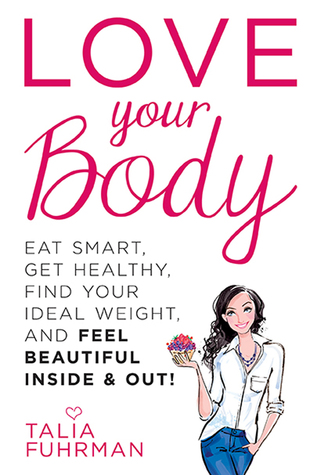 Love Your Body: Eat Smart, Get Healthy, Find Your Ideal Weight, and Feel Beautiful Inside & Out! Talia Fuhrman